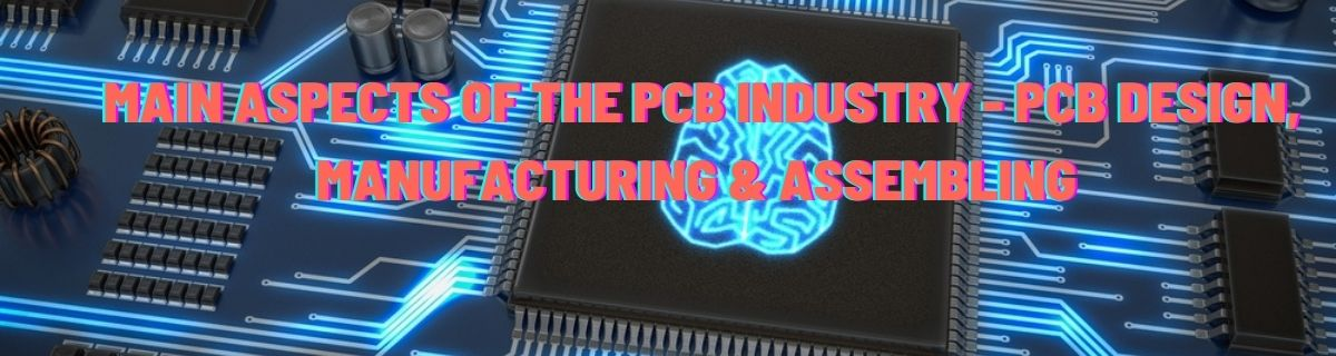 Main aspects of the PCB industry - PCB Design, Manufacturing & Assembling